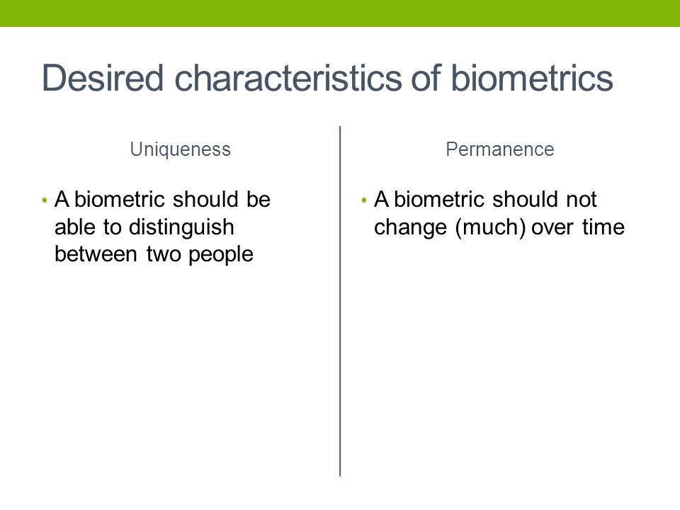 Desired characteristics of biometrics Uniqueness A biometric should be able to distinguish between two people Permanence A biometric should not change