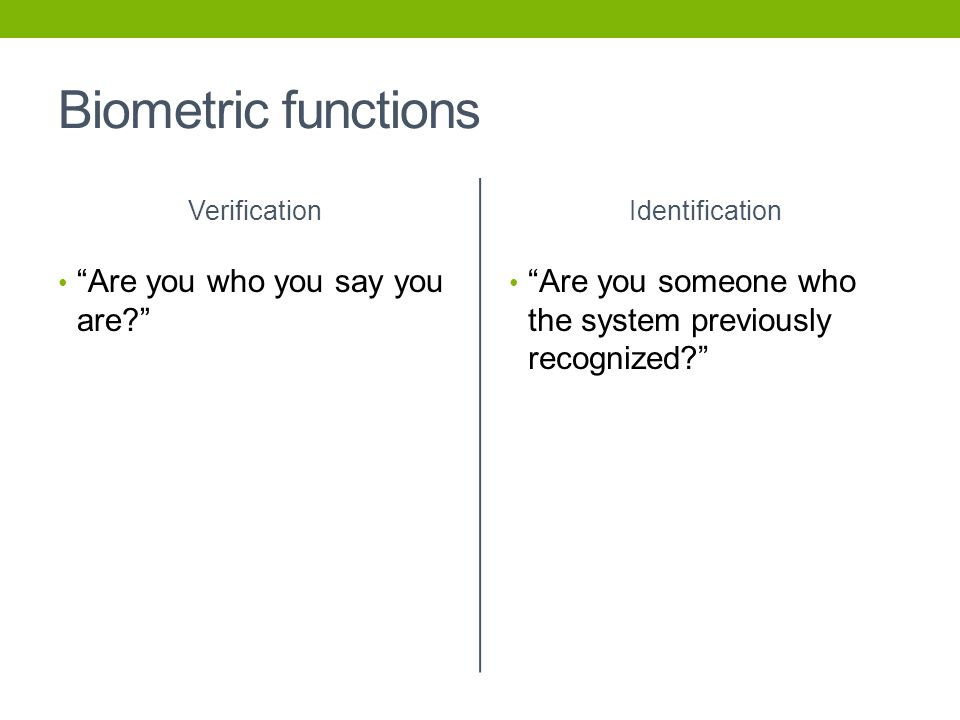 "Biometric functions Verification ""Are you who you say you are?"" Identification ""Are you someone who the system previously recognized?"""