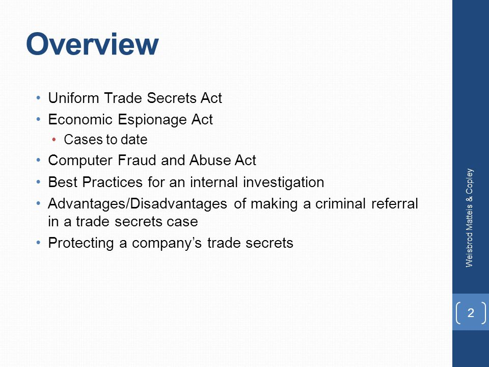 Overview Uniform Trade Secrets Act Economic Espionage Act Cases to date Computer Fraud and Abuse Act Best Practices for an internal investigation Advantages/Disadvantages of making a criminal referral in a trade secrets case Protecting a company's trade secrets Weisbrod Matteis & Copley 2