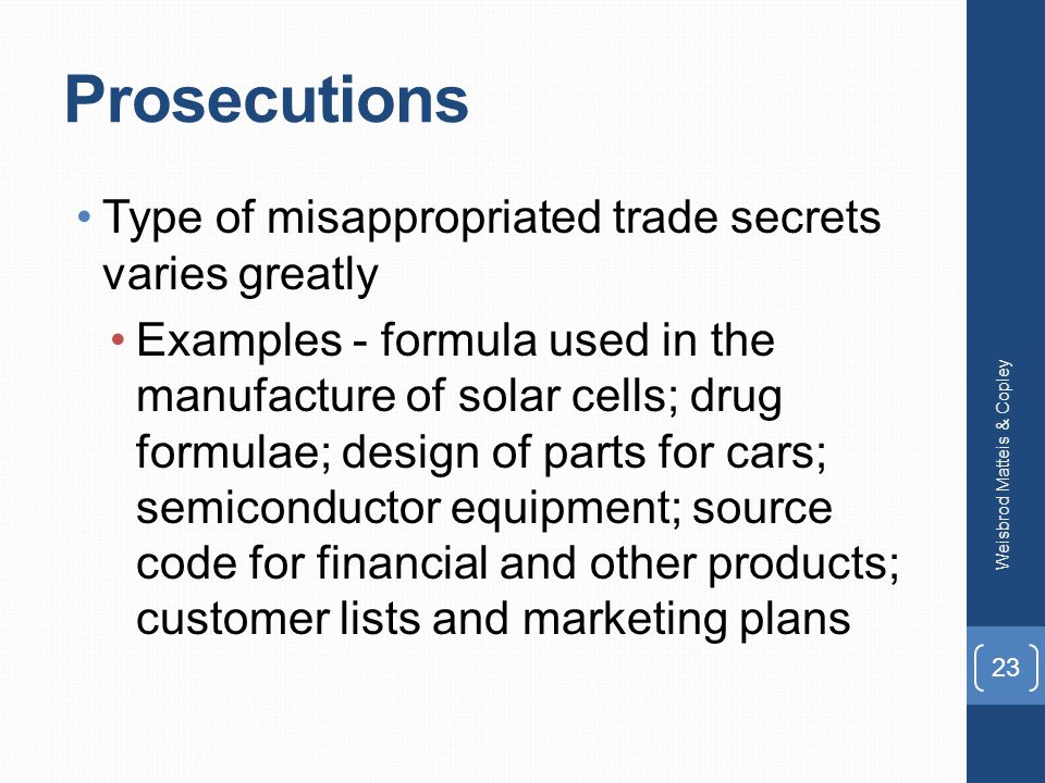 Prosecutions Type of misappropriated trade secrets varies greatly Examples - formula used in the manufacture of solar cells; drug formulae; design of parts for cars; semiconductor equipment; source code for financial and other products; customer lists and marketing plans Weisbrod Matteis & Copley 23
