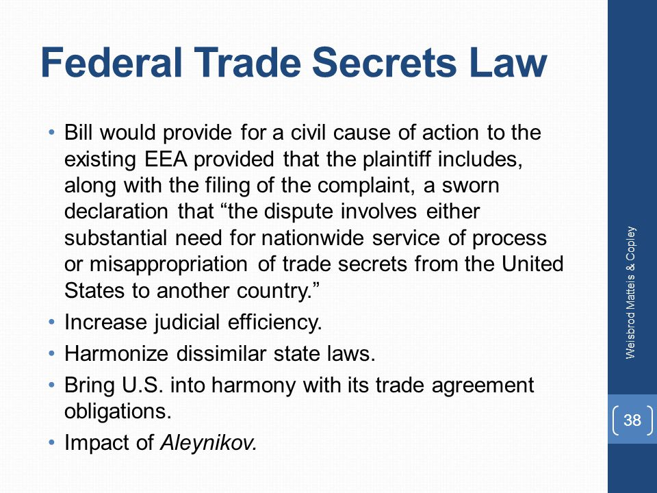 Federal Trade Secrets Law Bill would provide for a civil cause of action to the existing EEA provided that the plaintiff includes, along with the filing of the complaint, a sworn declaration that the dispute involves either substantial need for nationwide service of process or misappropriation of trade secrets from the United States to another country. Increase judicial efficiency.