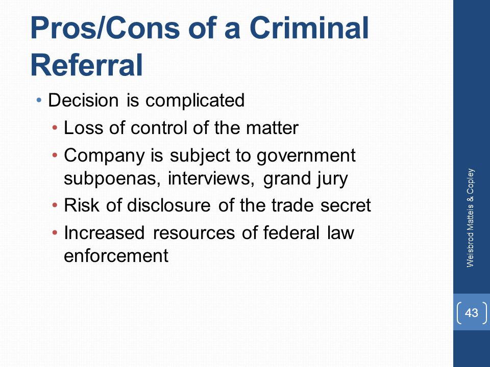 Pros/Cons of a Criminal Referral Decision is complicated Loss of control of the matter Company is subject to government subpoenas, interviews, grand jury Risk of disclosure of the trade secret Increased resources of federal law enforcement Weisbrod Matteis & Copley 43