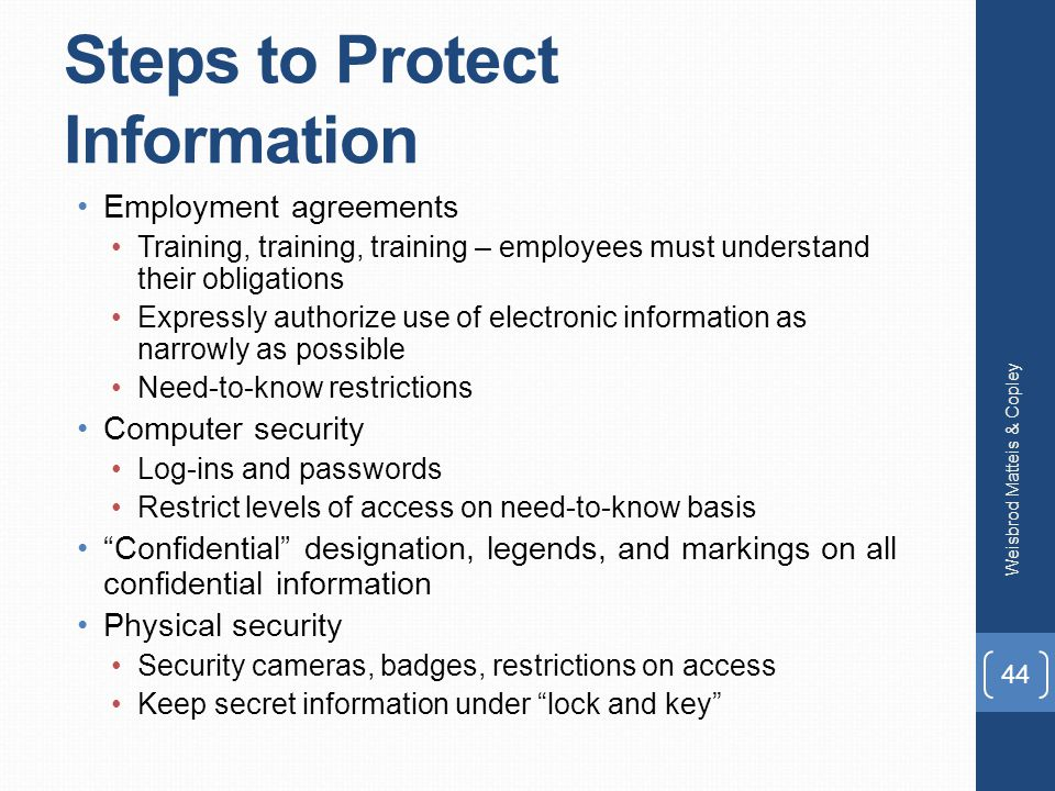 Steps to Protect Information Employment agreements Training, training, training – employees must understand their obligations Expressly authorize use of electronic information as narrowly as possible Need-to-know restrictions Computer security Log-ins and passwords Restrict levels of access on need-to-know basis Confidential designation, legends, and markings on all confidential information Physical security Security cameras, badges, restrictions on access Keep secret information under lock and key Weisbrod Matteis & Copley 44