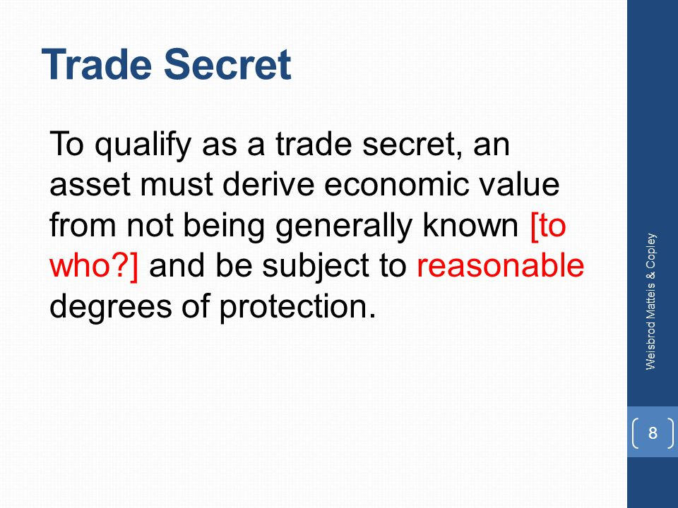 Trade Secret To qualify as a trade secret, an asset must derive economic value from not being generally known [to who ] and be subject to reasonable degrees of protection.