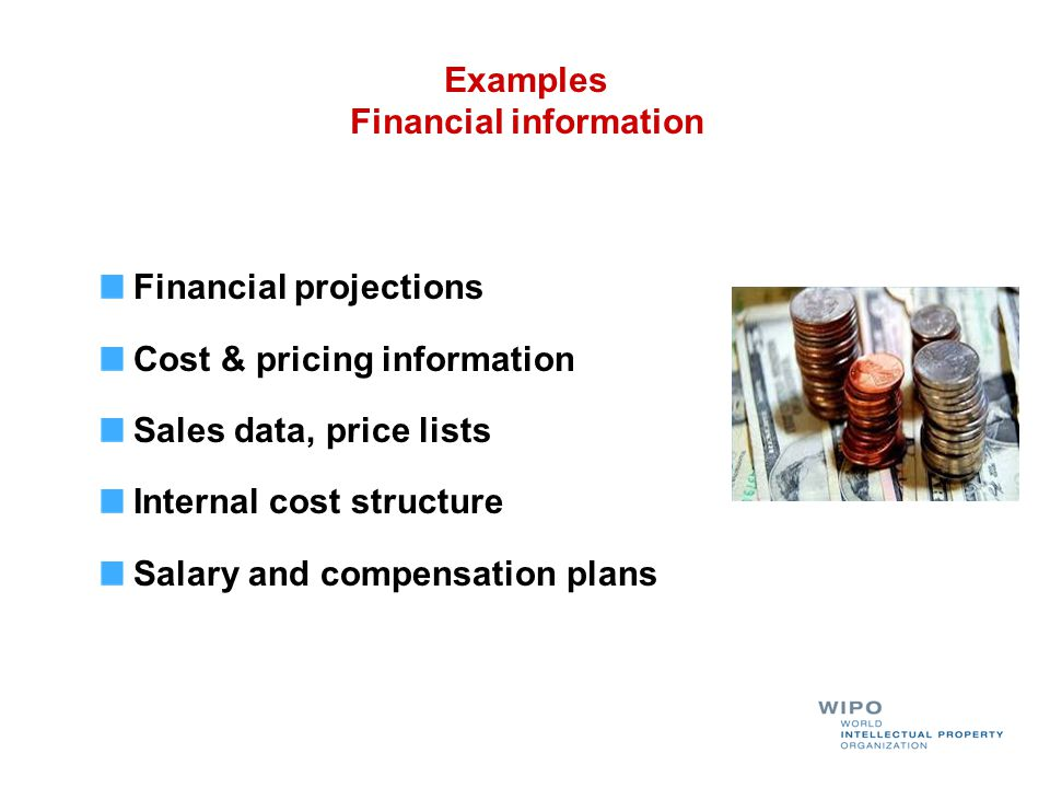 Financial projections Cost & pricing information Sales data, price lists Internal cost structure Salary and compensation plans Examples Financial info