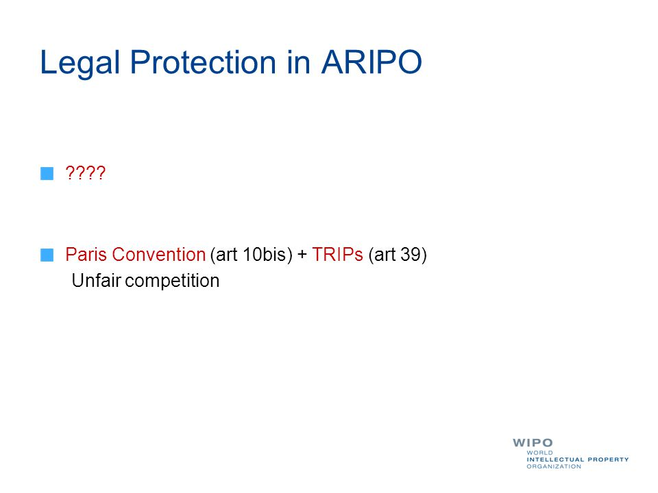 Legal Protection in ARIPO ???? Paris Convention (art 10bis) + TRIPs (art 39) Unfair competition