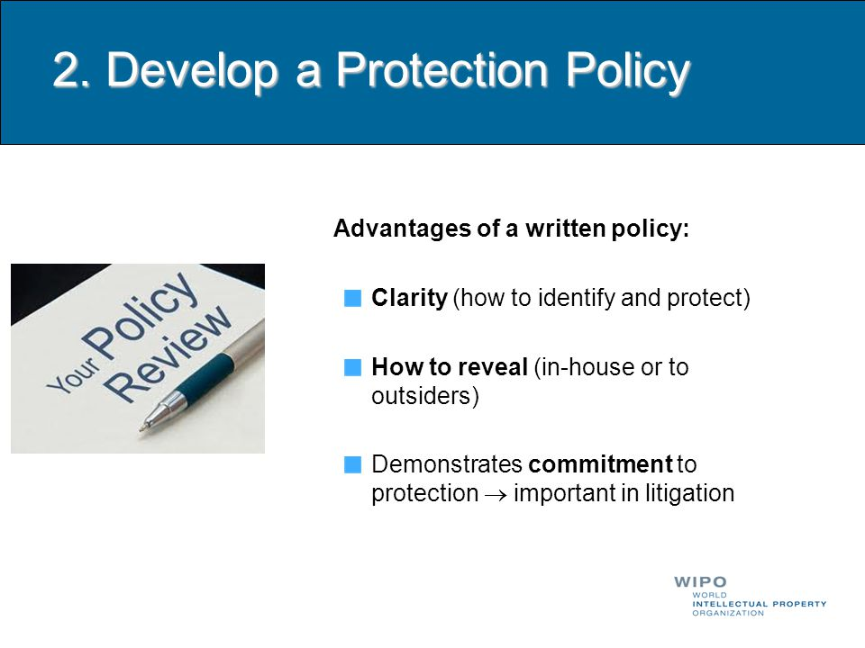 2. Develop a Protection Policy Advantages of a written policy: Clarity (how to identify and protect) How to reveal (in-house or to outsiders) Demonstr