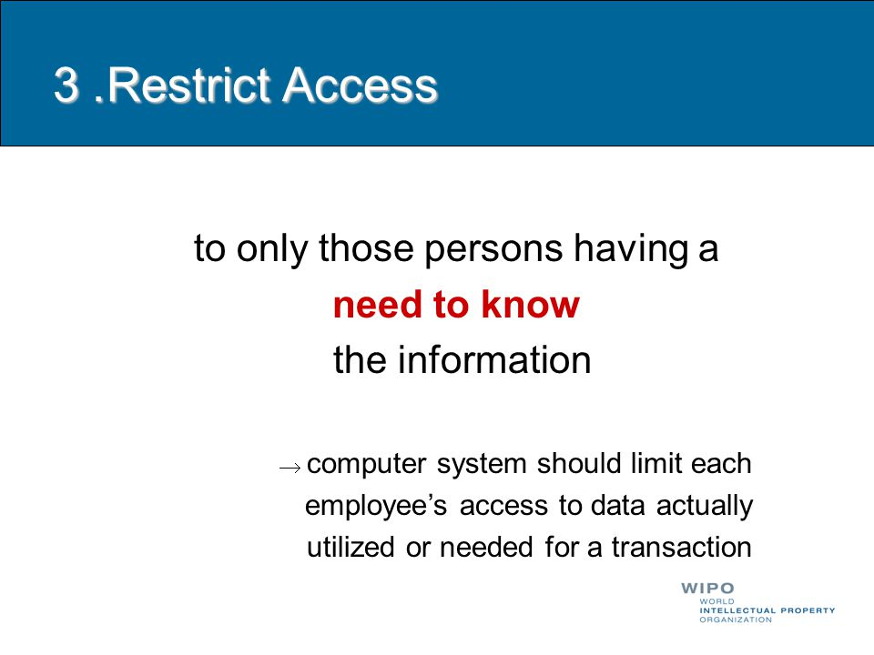 3. Restrict Access to only those persons having a need to know the information  computer system should limit each employee's access to data actually