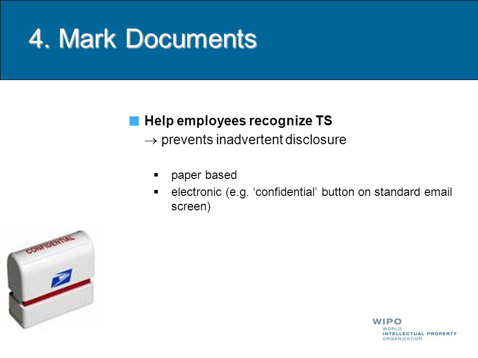 4. Mark Documents Help employees recognize TS  prevents inadvertent disclosure  paper based  electronic (e.g. 'confidential' button on standard ema