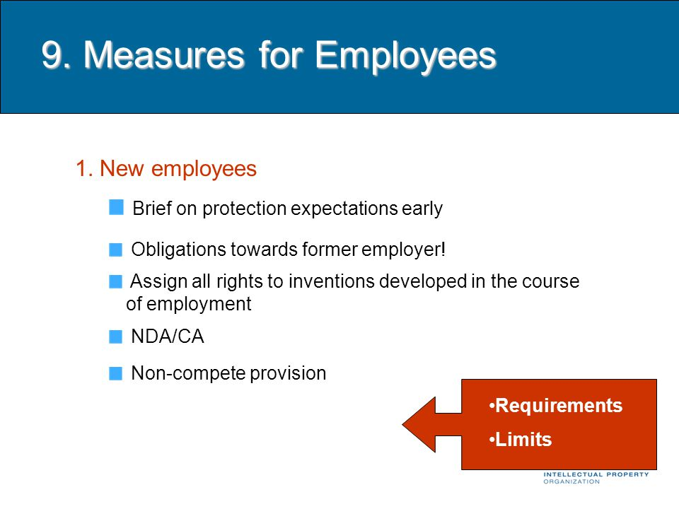 9. Measures for Employees 1. New employees Brief on protection expectations early Obligations towards former employer! Assign all rights to inventions