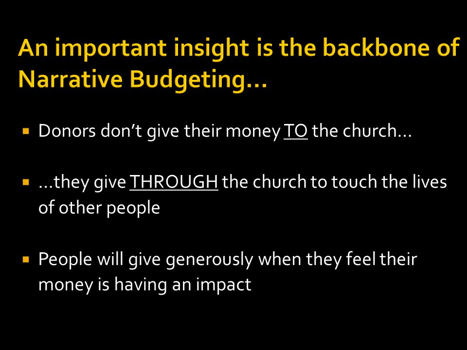 An important insight is the backbone of Narrative Budgeting…  Donors don't give their money TO the church…  …they give THROUGH the church to touch the lives of other people  People will give generously when they feel their money is having an impact
