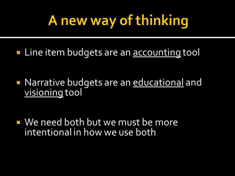  Line item budgets are an accounting tool  Narrative budgets are an educational and visioning tool  We need both but we must be more intentional in how we use both
