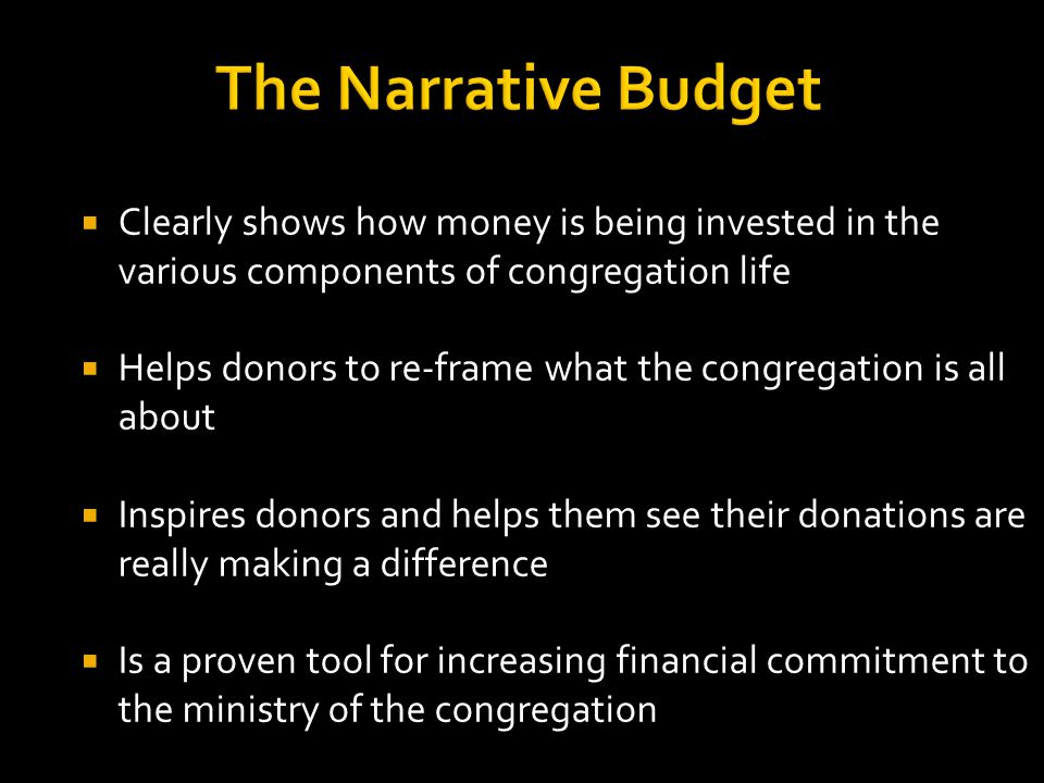 The Narrative Budget  Clearly shows how money is being invested in the various components of congregation life  Helps donors to re-frame what the congregation is all about  Inspires donors and helps them see their donations are really making a difference  Is a proven tool for increasing financial commitment to the ministry of the congregation