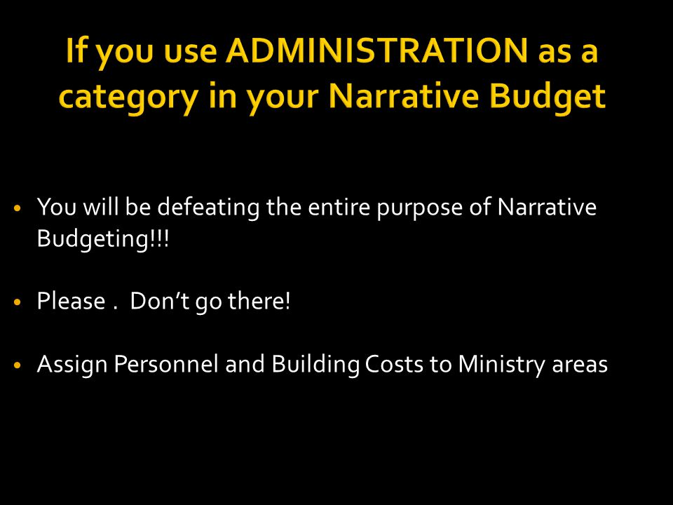 If you use ADMINISTRATION as a category in your Narrative Budget You will be defeating the entire purpose of Narrative Budgeting!!.