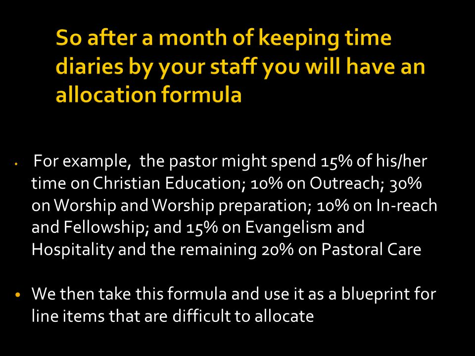 So after a month of keeping time diaries by your staff you will have an allocation formula For example, the pastor might spend 15% of his/her time on Christian Education; 10% on Outreach; 30% on Worship and Worship preparation; 10% on In-reach and Fellowship; and 15% on Evangelism and Hospitality and the remaining 20% on Pastoral Care We then take this formula and use it as a blueprint for line items that are difficult to allocate