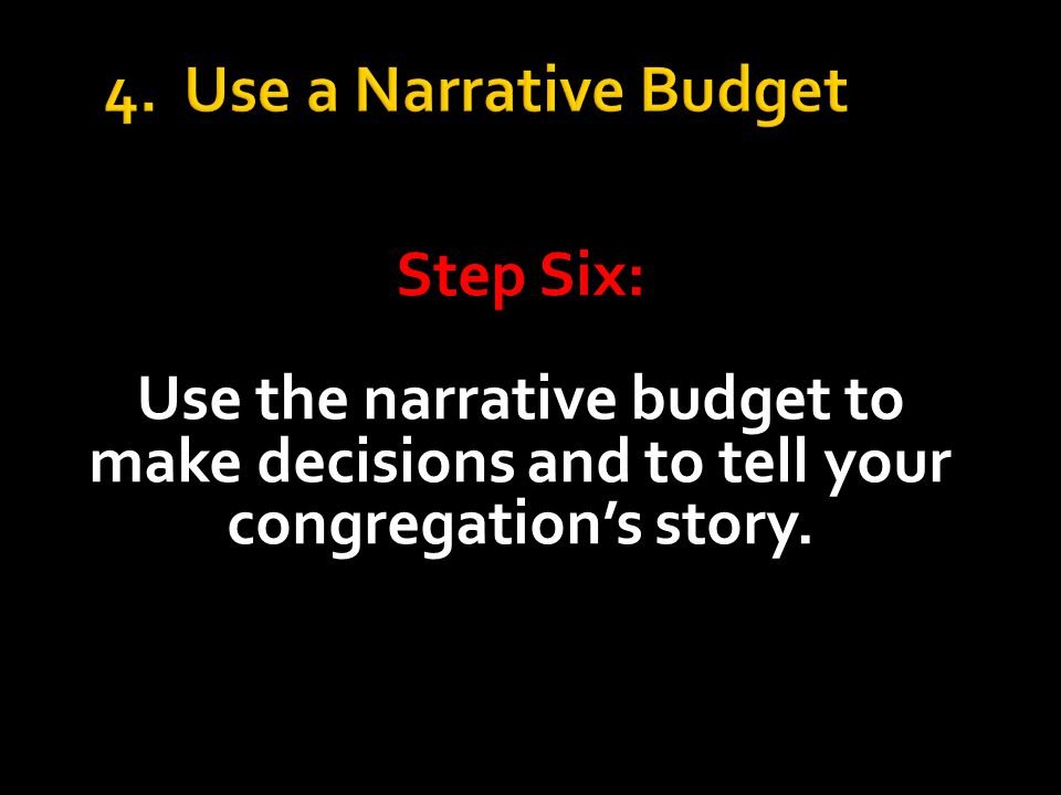4. Use a Narrative Budget Step Six: Use the narrative budget to make decisions and to tell your congregation's story.