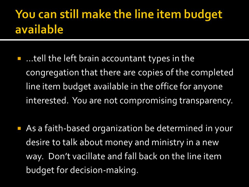  …tell the left brain accountant types in the congregation that there are copies of the completed line item budget available in the office for anyone interested.