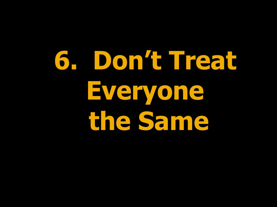 6. Don't Treat Everyone the Same