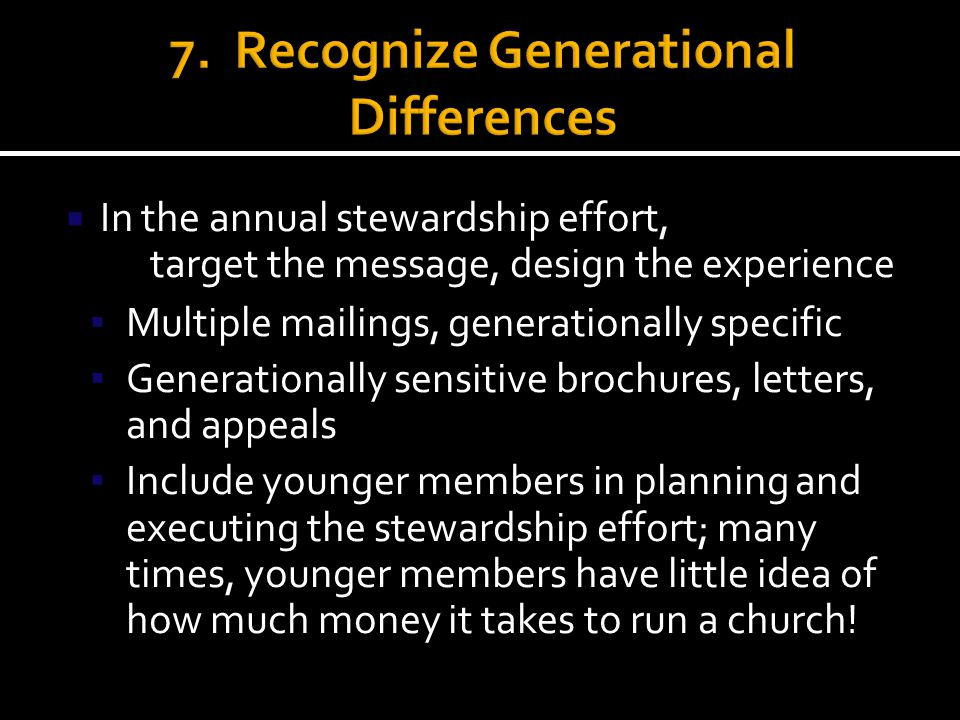  In the annual stewardship effort, target the message, design the experience ▪ Multiple mailings, generationally specific ▪ Generationally sensitive brochures, letters, and appeals ▪ Include younger members in planning and executing the stewardship effort; many times, younger members have little idea of how much money it takes to run a church!