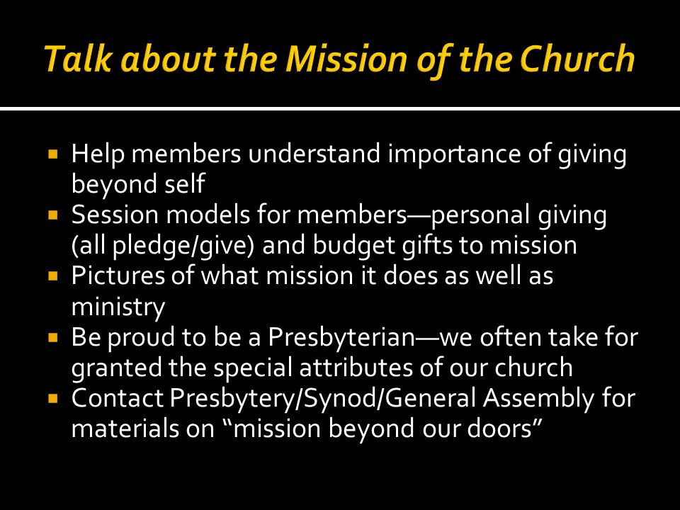  Help members understand importance of giving beyond self  Session models for members—personal giving (all pledge/give) and budget gifts to mission  Pictures of what mission it does as well as ministry  Be proud to be a Presbyterian—we often take for granted the special attributes of our church  Contact Presbytery/Synod/General Assembly for materials on mission beyond our doors