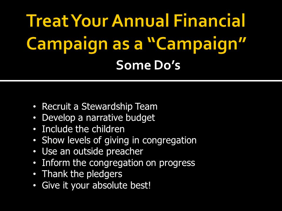 Some Do's Recruit a Stewardship Team Develop a narrative budget Include the children Show levels of giving in congregation Use an outside preacher Inform the congregation on progress Thank the pledgers Give it your absolute best!