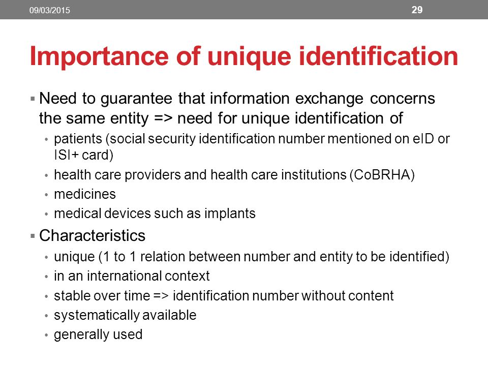 Importance of unique identification  Need to guarantee that information exchange concerns the same entity => need for unique identification of patients (social security identification number mentioned on eID or ISI+ card) health care providers and health care institutions (CoBRHA) medicines medical devices such as implants  Characteristics unique (1 to 1 relation between number and entity to be identified) in an international context stable over time => identification number without content systematically available generally used 29 09/03/2015