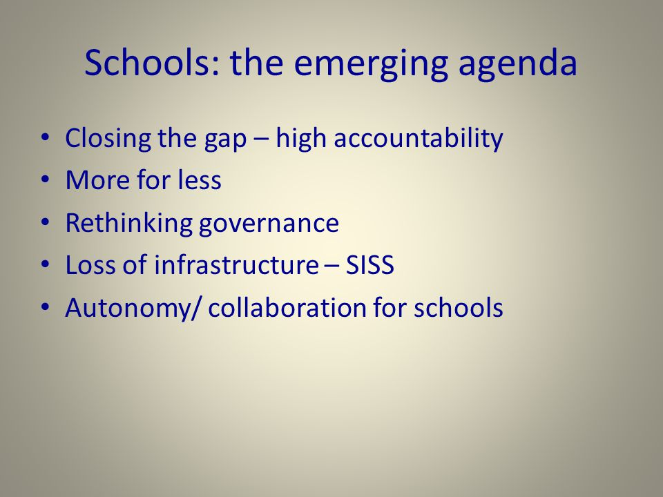 Schools: the emerging agenda Closing the gap – high accountability More for less Rethinking governance Loss of infrastructure – SISS Autonomy/ collaboration for schools