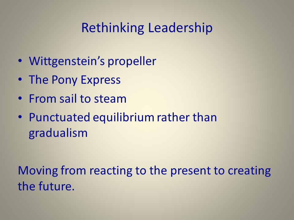 Rethinking Leadership Wittgenstein's propeller The Pony Express From sail to steam Punctuated equilibrium rather than gradualism Moving from reacting to the present to creating the future.