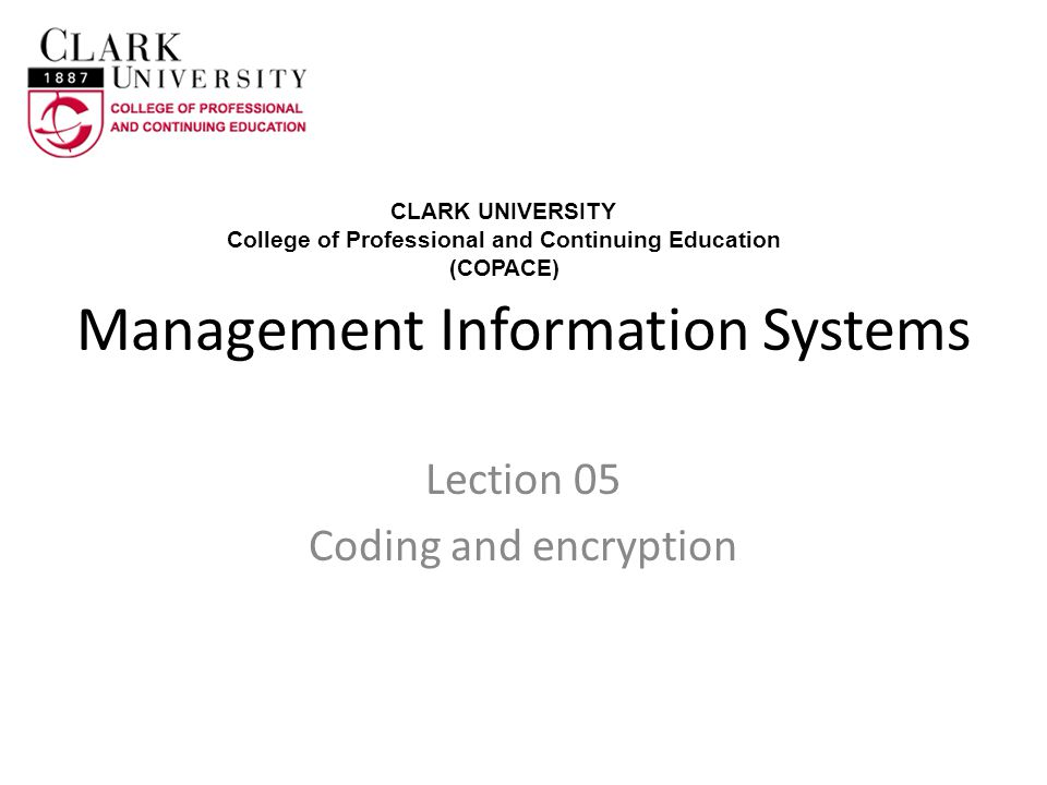 Management Information Systems Lection 05 Coding and encryption CLARK UNIVERSITY College of Professional and Continuing Education (COPACE)