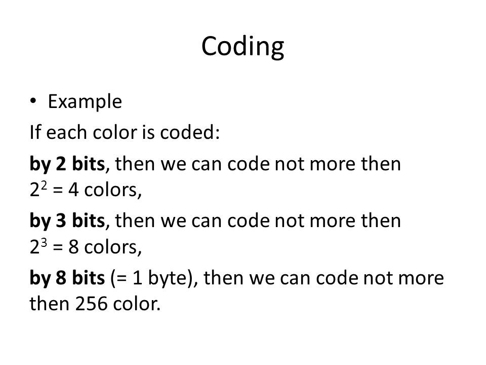 Coding Example If each color is coded: by 2 bits, then we can code not more then 2 2 = 4 colors, by 3 bits, then we can code not more then 2 3 = 8 col