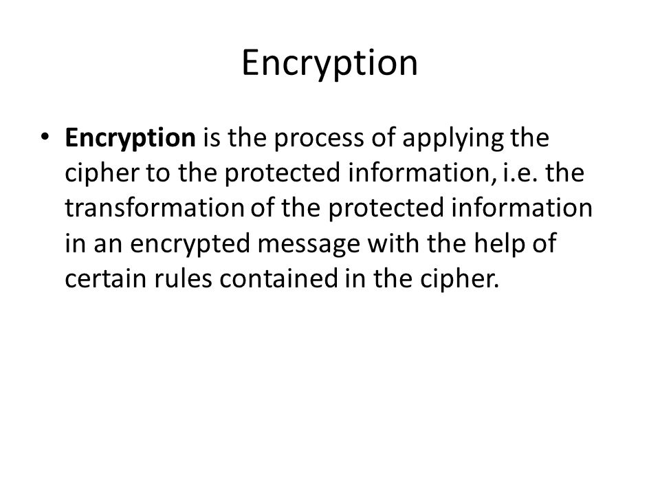 Encryption Encryption is the process of applying the cipher to the protected information, i.e. the transformation of the protected information in an e