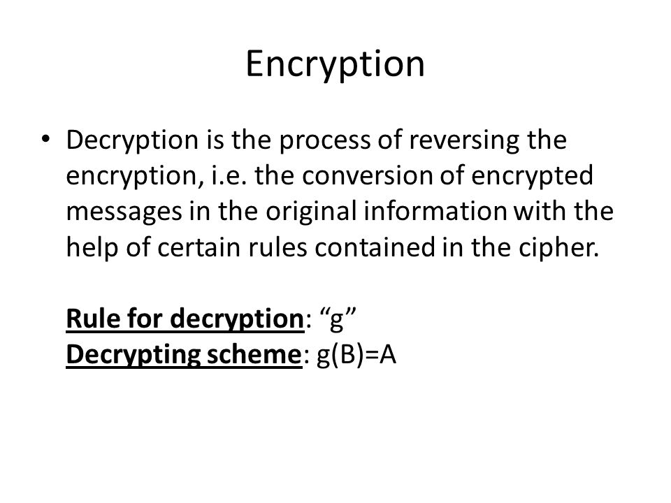 Encryption Decryption is the process of reversing the encryption, i.e. the conversion of encrypted messages in the original information with the help