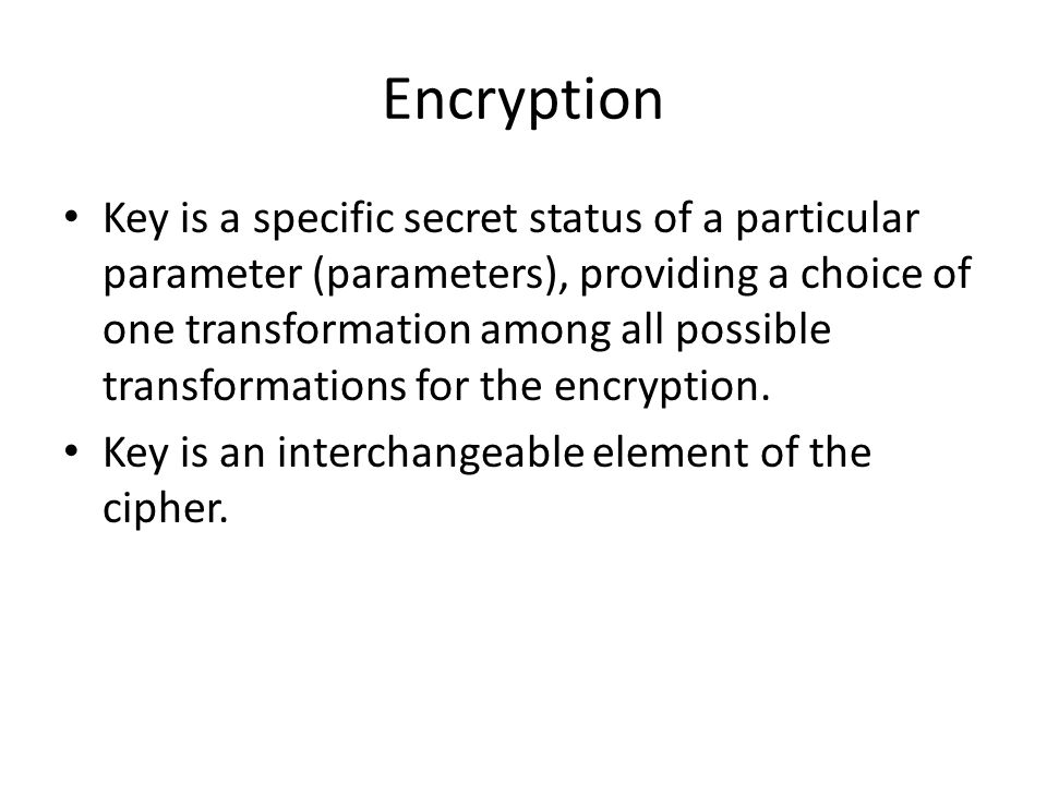 Encryption Key is a specific secret status of a particular parameter (parameters), providing a choice of one transformation among all possible transfo