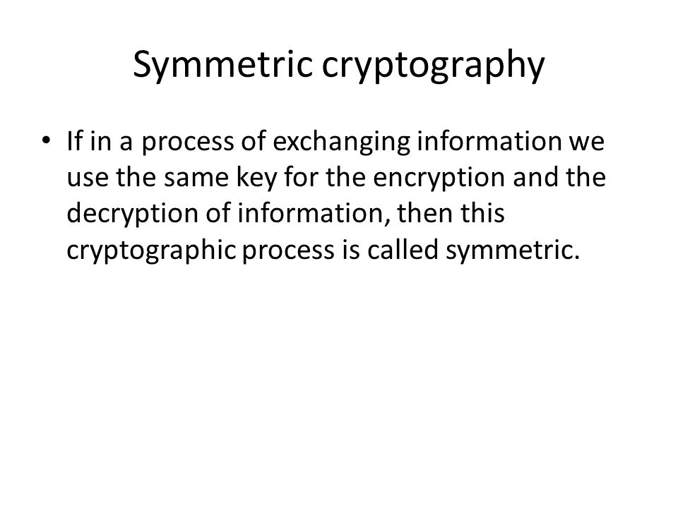 Symmetric cryptography If in a process of exchanging information we use the same key for the encryption and the decryption of information, then this cryptographic process is called symmetric.