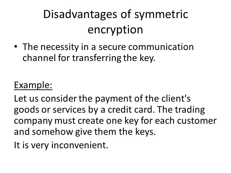 Disadvantages of symmetric encryption The necessity in a secure communication channel for transferring the key. Example: Let us consider the payment o