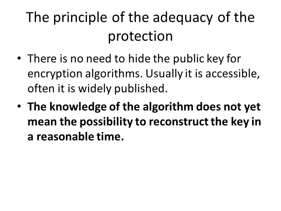 The principle of the adequacy of the protection There is no need to hide the public key for encryption algorithms. Usually it is accessible, often it