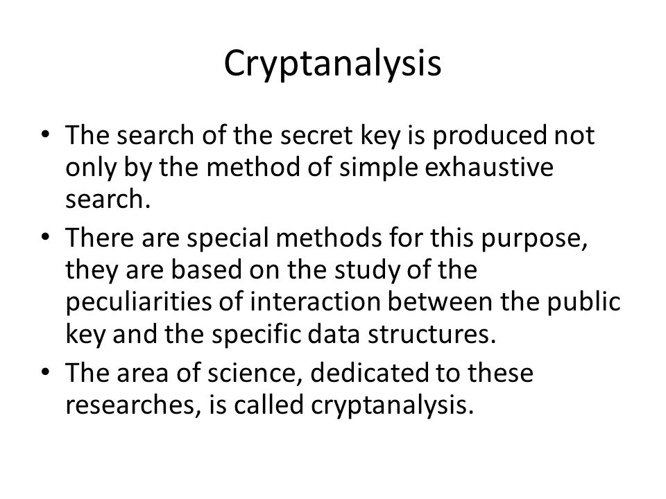 Cryptanalysis The search of the secret key is produced not only by the method of simple exhaustive search. There are special methods for this purpose,