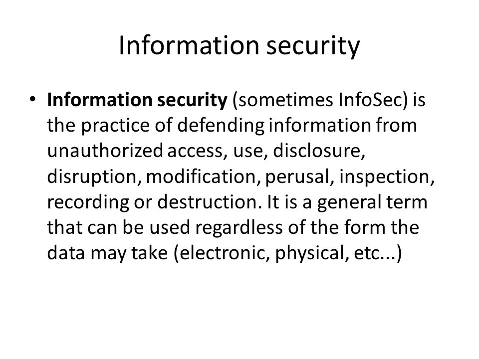 Information security Information security (sometimes InfoSec) is the practice of defending information from unauthorized access, use, disclosure, disr
