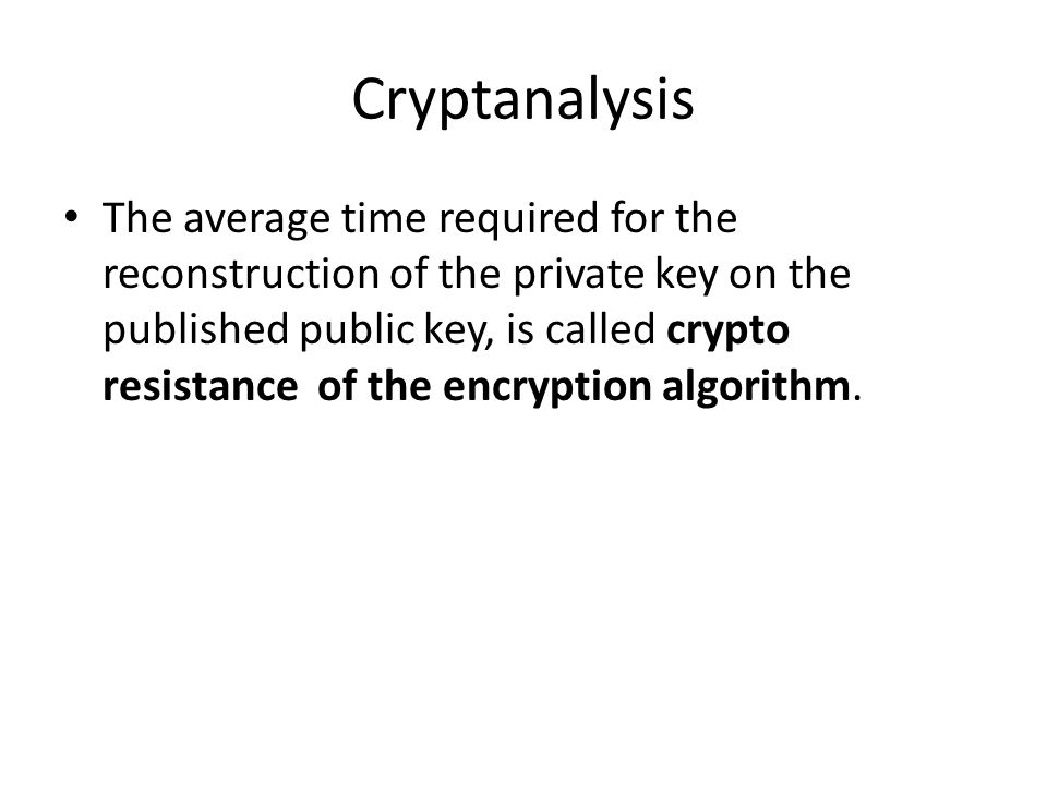 Cryptanalysis The average time required for the reconstruction of the private key on the published public key, is called crypto resistance of the encryption algorithm.