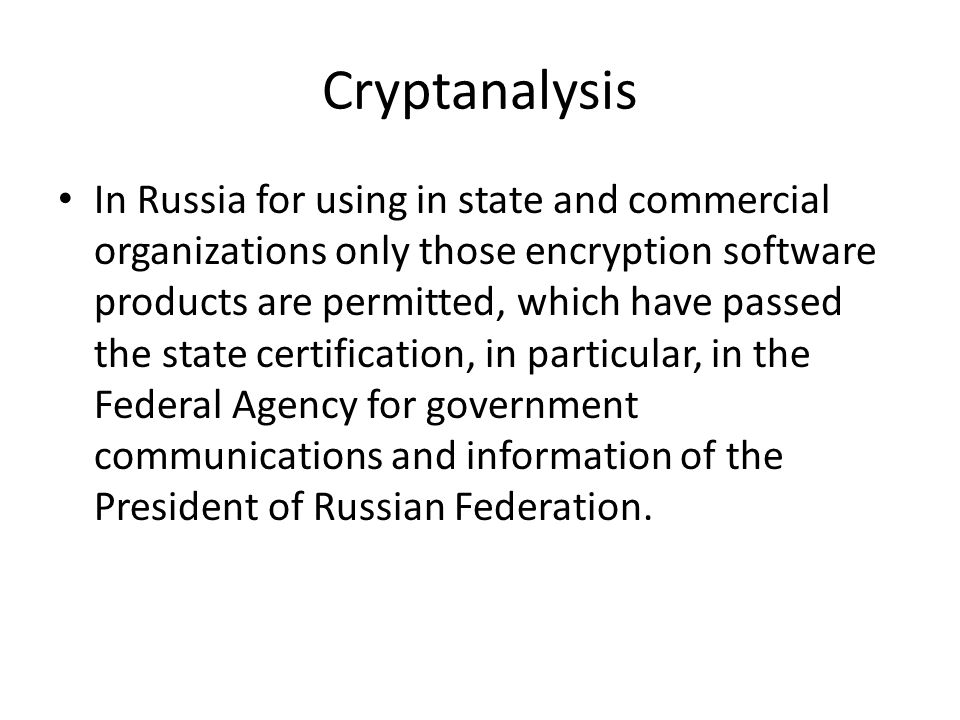 Cryptanalysis In Russia for using in state and commercial organizations only those encryption software products are permitted, which have passed the state certification, in particular, in the Federal Agency for government communications and information of the President of Russian Federation.