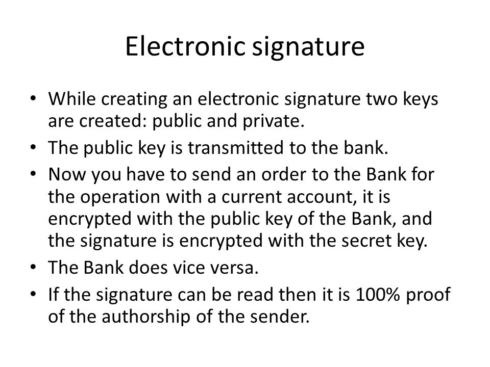 Electronic signature While creating an electronic signature two keys are created: public and private.
