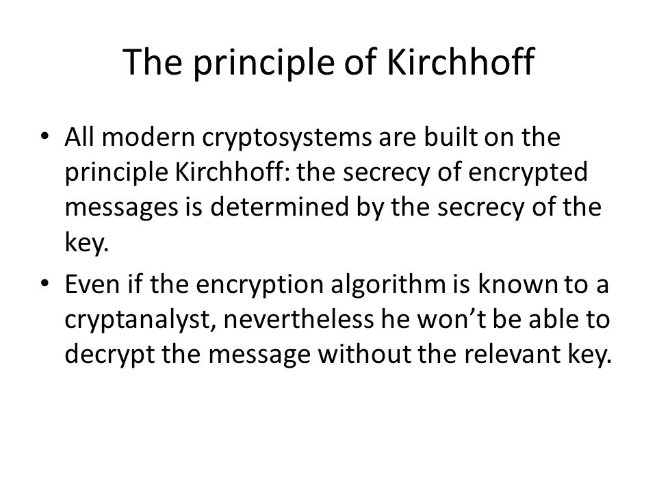 The principle of Kirchhoff All modern cryptosystems are built on the principle Kirchhoff: the secrecy of encrypted messages is determined by the secre