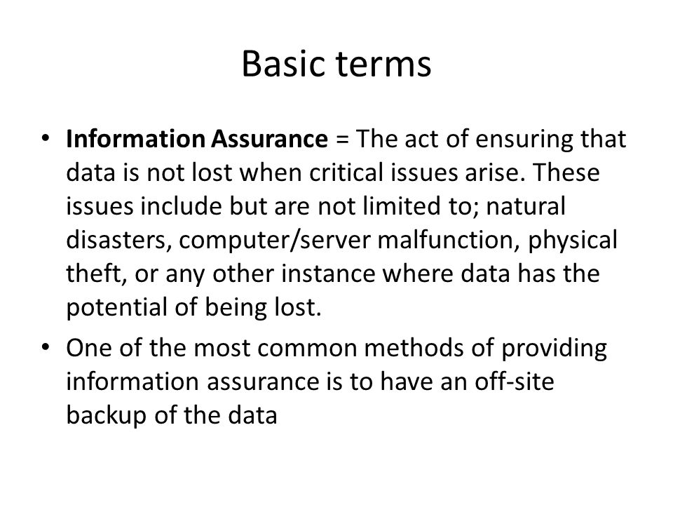 Basic terms Information Assurance = The act of ensuring that data is not lost when critical issues arise. These issues include but are not limited to;