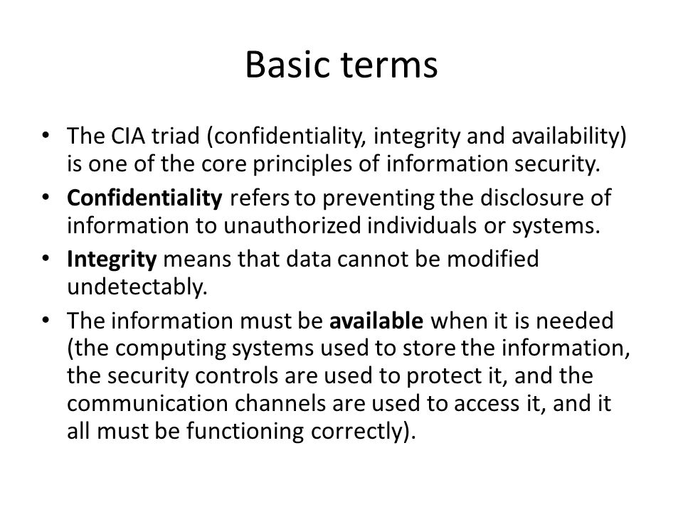 Basic terms The CIA triad (confidentiality, integrity and availability) is one of the core principles of information security.