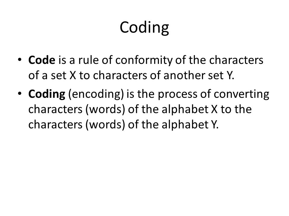 Coding Code is a rule of conformity of the characters of a set X to characters of another set Y. Coding (encoding) is the process of converting charac