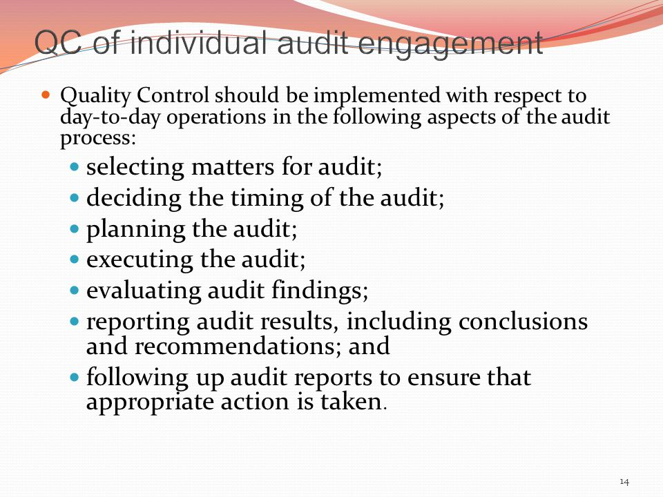 Quality Control should be implemented with respect to day-to-day operations in the following aspects of the audit process: selecting matters for audit; deciding the timing of the audit; planning the audit; executing the audit; evaluating audit findings; reporting audit results, including conclusions and recommendations; and following up audit reports to ensure that appropriate action is taken.