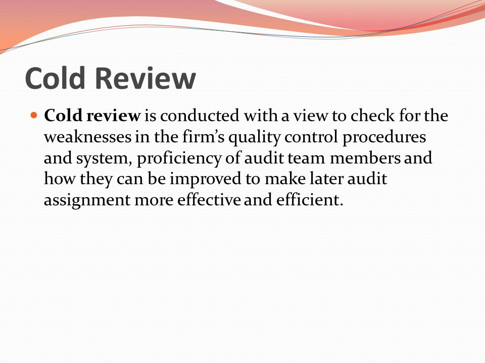 Cold Review Cold review is conducted with a view to check for the weaknesses in the firm's quality control procedures and system, proficiency of audit team members and how they can be improved to make later audit assignment more effective and efficient.