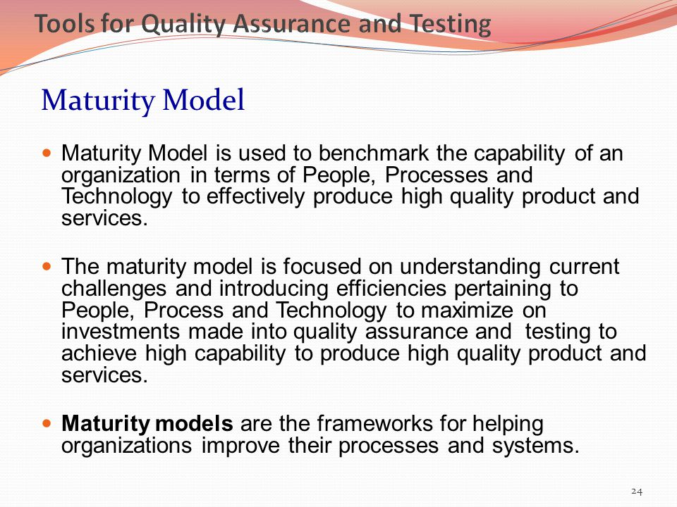 Maturity Model Maturity Model is used to benchmark the capability of an organization in terms of People, Processes and Technology to effectively produce high quality product and services.