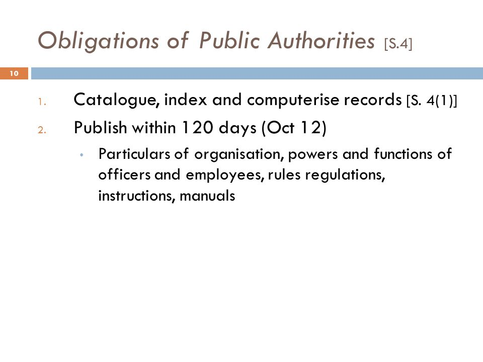 Obligations of Public Authorities [S.4] 10 1. Catalogue, index and computerise records [S. 4(1)] 2. Publish within 120 days (Oct 12) Particulars of or