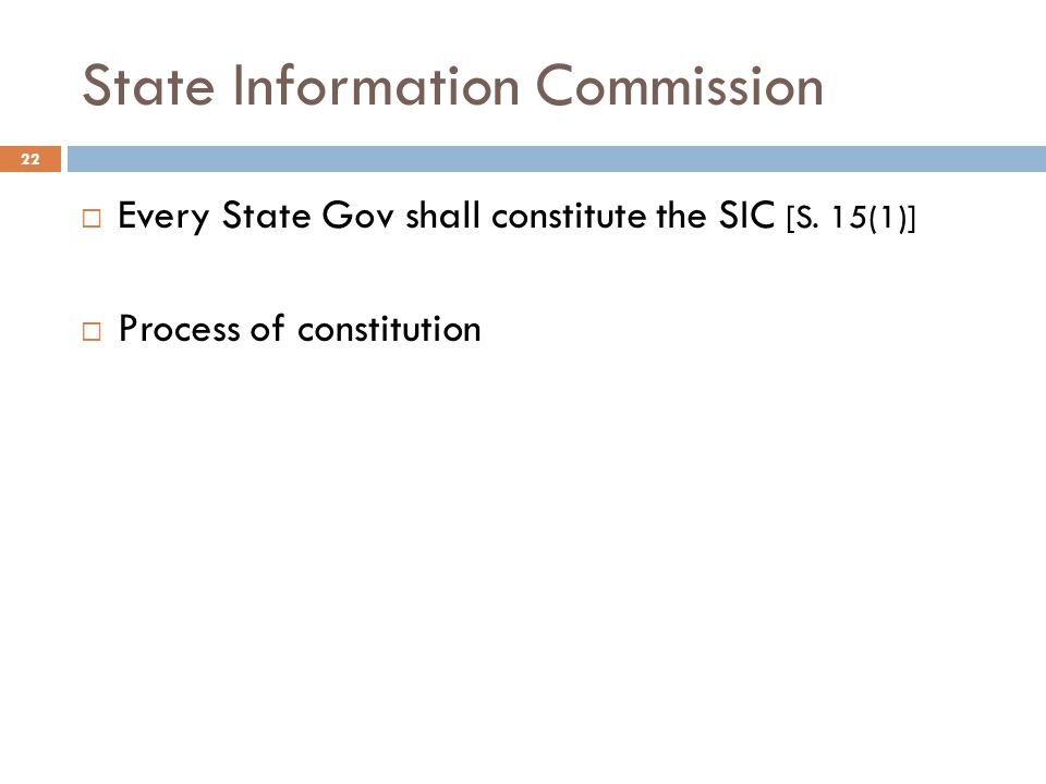 State Information Commission 22  Every State Gov shall constitute the SIC [S. 15(1)]  Process of constitution